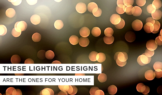 We Believe That These Lighting Designs Are The Ones For Your Home